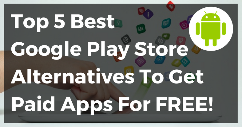 Top 5 Best Google Play Store Alternatives To Get Paid Apps For Free